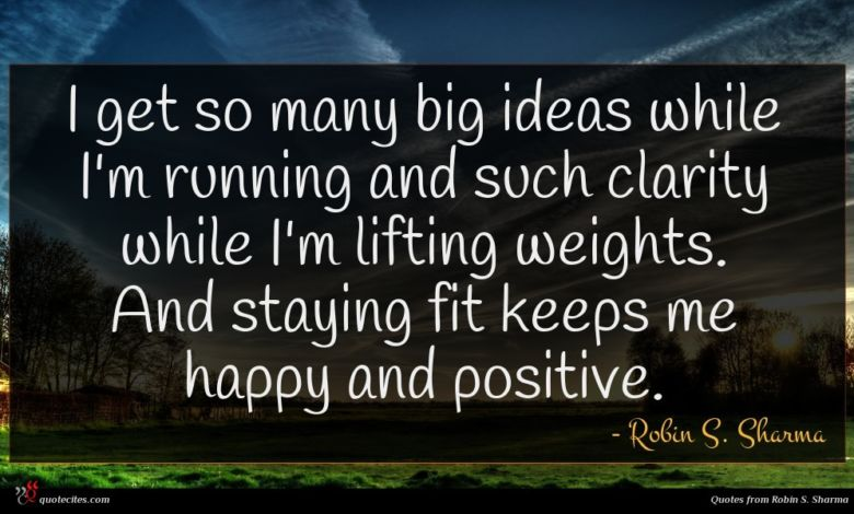 I get so many big ideas while I'm running and such clarity while I'm lifting weights. And staying fit keeps me happy and positive.