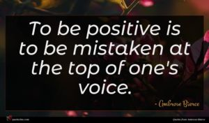 Ambrose Bierce quote : To be positive is ...