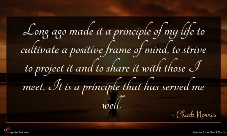 Long ago made it a principle of my life to cultivate a positive frame of mind, to strive to project it and to share it with those I meet. It is a principle that has served me well.