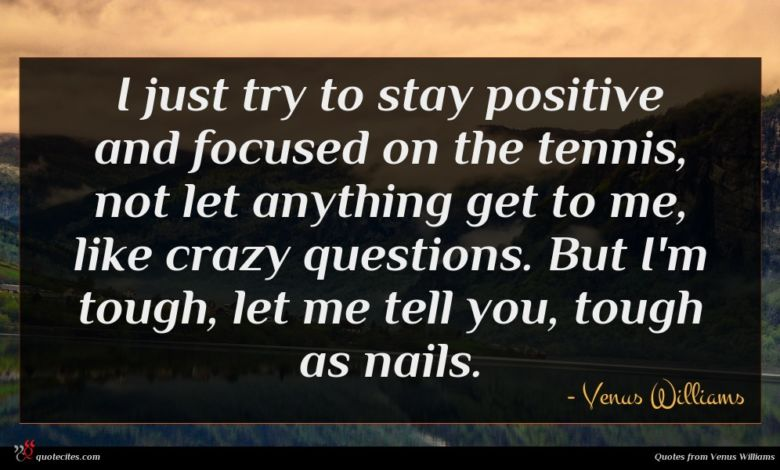 I just try to stay positive and focused on the tennis, not let anything get to me, like crazy questions. But I'm tough, let me tell you, tough as nails.