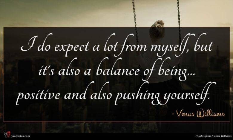 I do expect a lot from myself, but it's also a balance of being... positive and also pushing yourself.