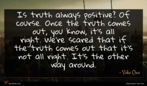 Yoko Ono quote : Is truth always positive ...