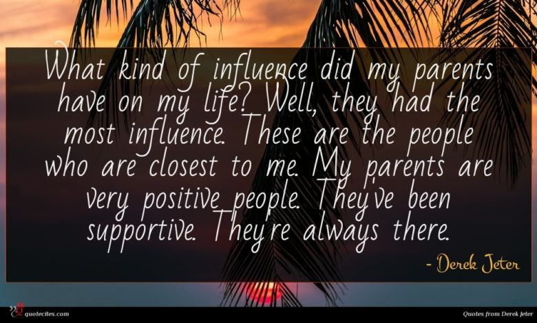 What kind of influence did my parents have on my life? Well, they had the most influence. These are the people who are closest to me. My parents are very positive people. They've been supportive. They're always there.