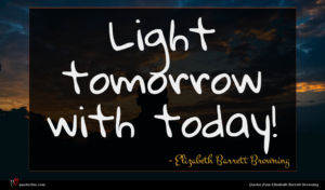 Elizabeth Barrett Browning quote : Light tomorrow with today ...