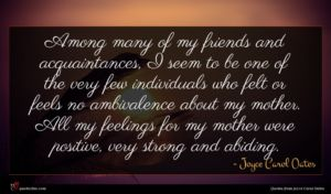 Joyce Carol Oates quote : Among many of my ...