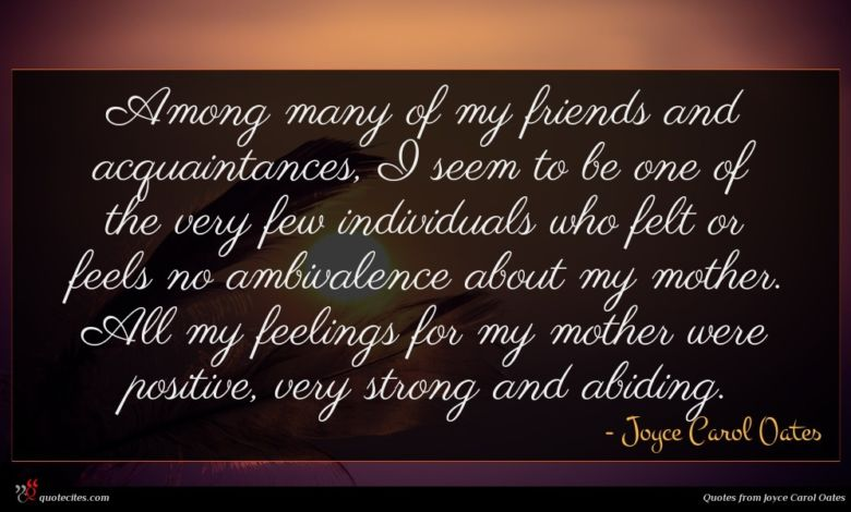 Among many of my friends and acquaintances, I seem to be one of the very few individuals who felt or feels no ambivalence about my mother. All my feelings for my mother were positive, very strong and abiding.