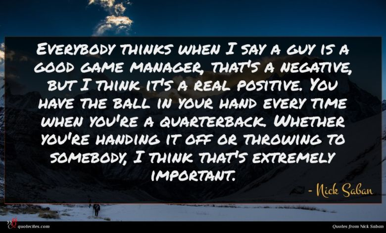 Photo of Nick Saban quote : Everybody thinks when I …