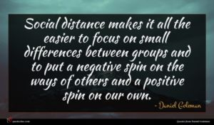 Daniel Goleman quote : Social distance makes it ...