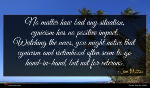 Jim Mattis quote : No matter how bad ...
