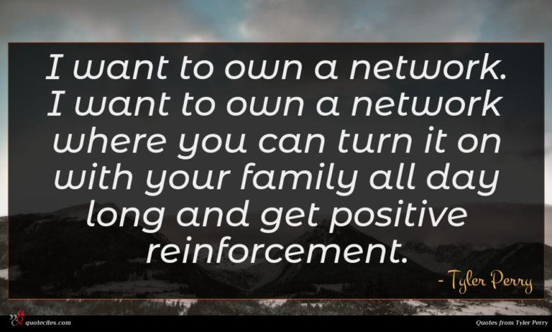 I want to own a network. I want to own a network where you can turn it on with your family all day long and get positive reinforcement.