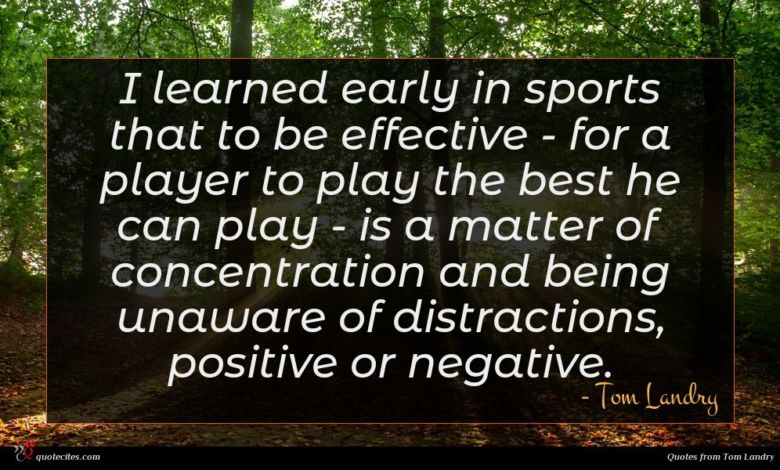I learned early in sports that to be effective - for a player to play the best he can play - is a matter of concentration and being unaware of distractions, positive or negative.
