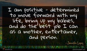 Jennifer Lopez quote : I am positive - ...