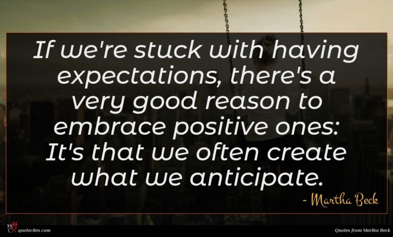 If we're stuck with having expectations, there's a very good reason to embrace positive ones: It's that we often create what we anticipate.