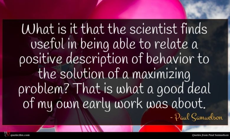 What is it that the scientist finds useful in being able to relate a positive description of behavior to the solution of a maximizing problem? That is what a good deal of my own early work was about.