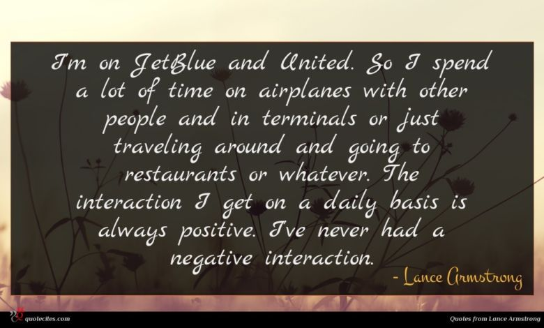 I'm on JetBlue and United. So I spend a lot of time on airplanes with other people and in terminals or just traveling around and going to restaurants or whatever. The interaction I get on a daily basis is always positive. I've never had a negative interaction.
