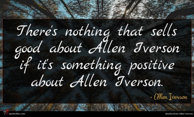 There's nothing that sells good about Allen Iverson if it's something positive about Allen Iverson.