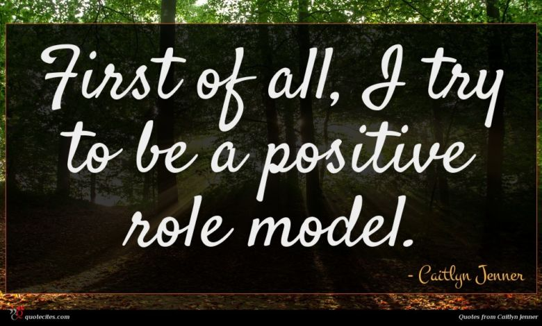 First of all, I try to be a positive role model.