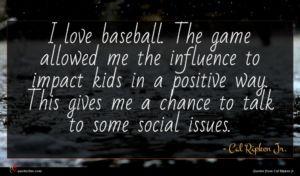 Cal Ripken Jr. quote : I love baseball The ...