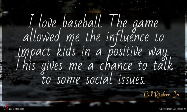 I love baseball. The game allowed me the influence to impact kids in a positive way. This gives me a chance to talk to some social issues.