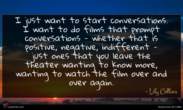 I just want to start conversations. I want to do films that prompt conversations - whether that is positive, negative, indifferent - just ones that you leave the theater wanting to know more, wanting to watch the film over and over again.