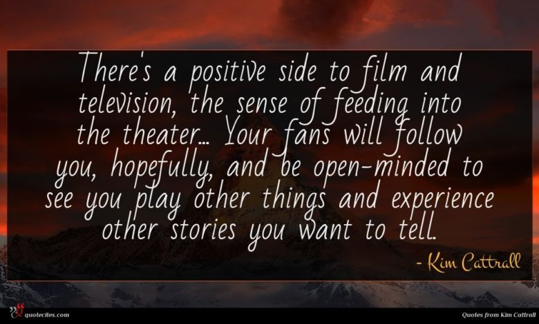 There's a positive side to film and television, the sense of feeding into the theater... Your fans will follow you, hopefully, and be open-minded to see you play other things and experience other stories you want to tell.