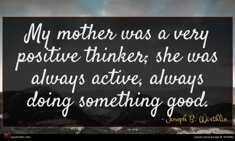 My mother was a very positive thinker; she was always active, always doing something good.