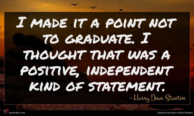 I made it a point not to graduate. I thought that was a positive, independent kind of statement.