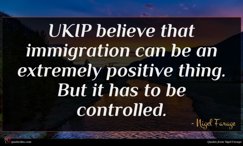 UKIP believe that immigration can be an extremely positive thing. But it has to be controlled.