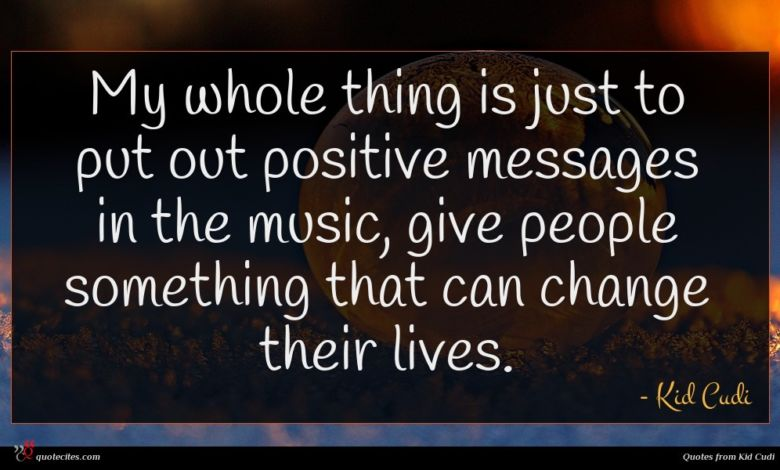 My whole thing is just to put out positive messages in the music, give people something that can change their lives.