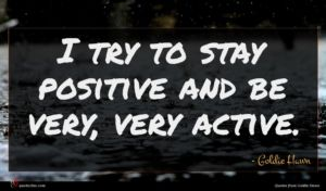 Goldie Hawn quote : I try to stay ...