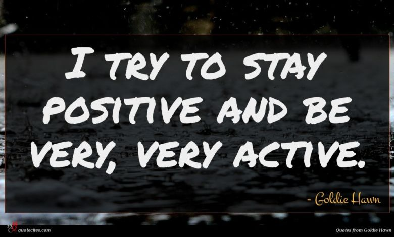 I try to stay positive and be very, very active.