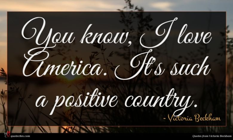 You know, I love America. It's such a positive country.
