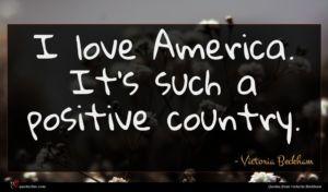 Victoria Beckham quote : I love America It's ...