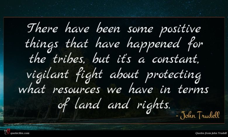 There have been some positive things that have happened for the tribes, but it's a constant, vigilant fight about protecting what resources we have in terms of land and rights.