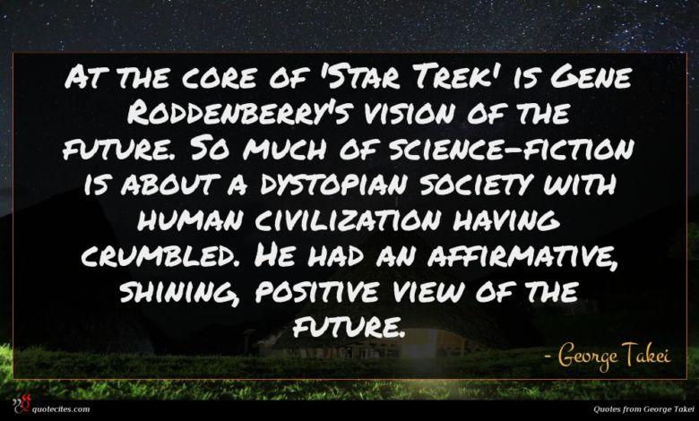 At the core of 'Star Trek' is Gene Roddenberry's vision of the future. So much of science-fiction is about a dystopian society with human civilization having crumbled. He had an affirmative, shining, positive view of the future.