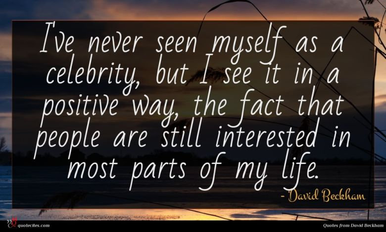 I've never seen myself as a celebrity, but I see it in a positive way, the fact that people are still interested in most parts of my life.