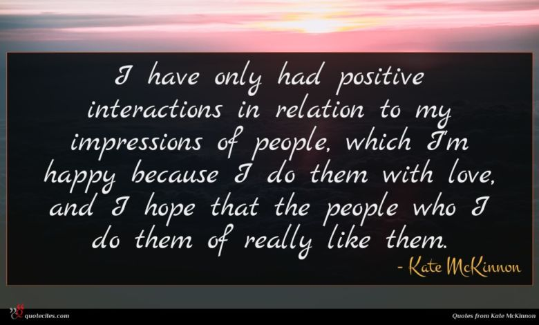 I have only had positive interactions in relation to my impressions of people, which I'm happy because I do them with love, and I hope that the people who I do them of really like them.