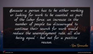 Ben Bernanke quote : Because a person has ...