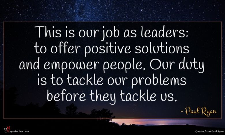 This is our job as leaders: to offer positive solutions and empower people. Our duty is to tackle our problems before they tackle us.