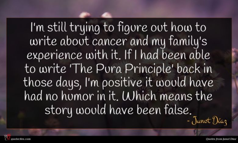 I'm still trying to figure out how to write about cancer and my family's experience with it. If I had been able to write 'The Pura Principle' back in those days, I'm positive it would have had no humor in it. Which means the story would have been false.