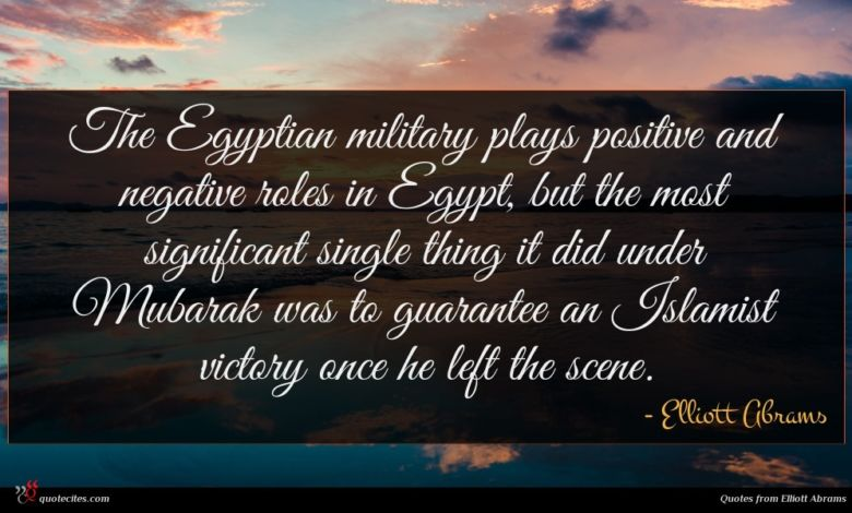 The Egyptian military plays positive and negative roles in Egypt, but the most significant single thing it did under Mubarak was to guarantee an Islamist victory once he left the scene.