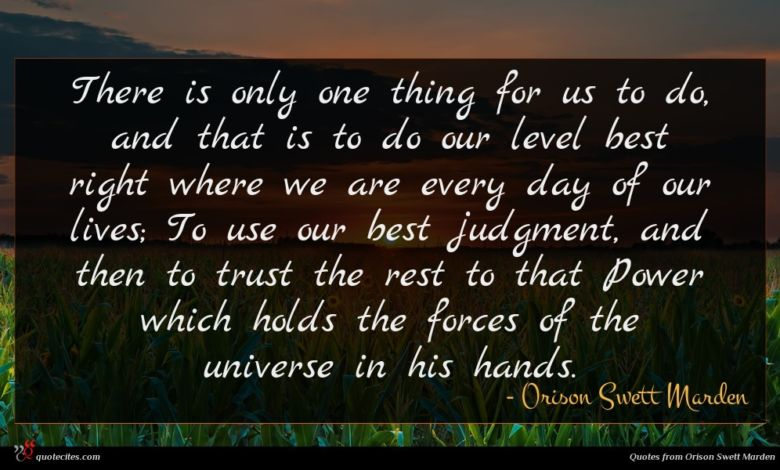 There is only one thing for us to do, and that is to do our level best right where we are every day of our lives; To use our best judgment, and then to trust the rest to that Power which holds the forces of the universe in his hands.