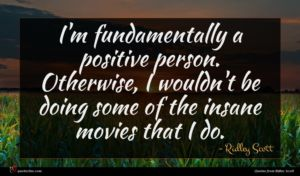 Ridley Scott quote : I'm fundamentally a positive ...