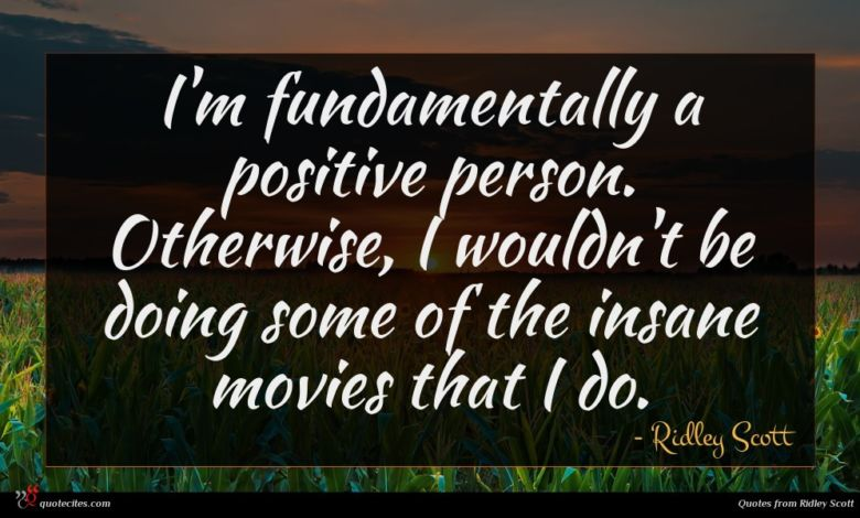 I'm fundamentally a positive person. Otherwise, I wouldn't be doing some of the insane movies that I do.