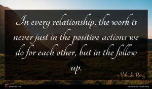 Yehuda Berg quote : In every relationship the ...