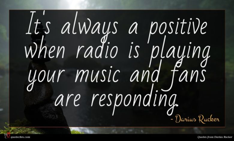It's always a positive when radio is playing your music and fans are responding.