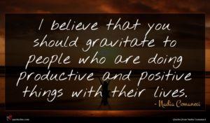 Nadia Comaneci quote : I believe that you ...
