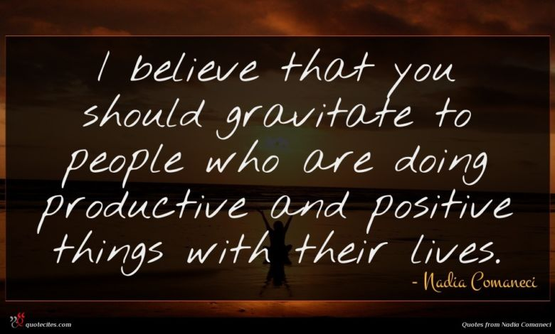 I believe that you should gravitate to people who are doing productive and positive things with their lives.