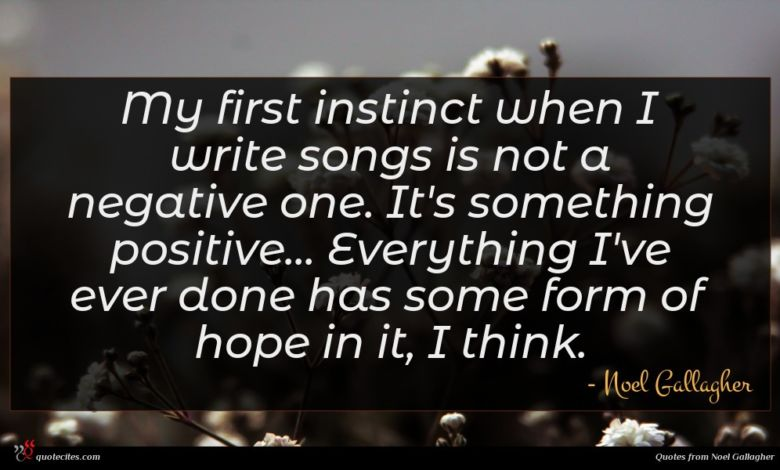 My first instinct when I write songs is not a negative one. It's something positive... Everything I've ever done has some form of hope in it, I think.
