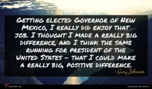 Gary Johnson quote : Getting elected Governor of ...
